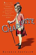 Charlotte : being a true account of an actress's extraordinary adventures in the theatrical world of eighteenth-century London