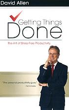 Getting things done : the art of strss-free productivity