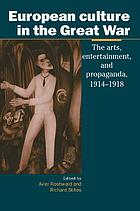 European culture in the Great War : the arts, entertainment, and propaganda, 1914-1918