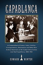 Capablanca : a compendium of games, notes, articles, correspondence, illustrations