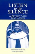 Listen to the silence : a retreat with Père Jacques