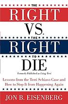 The right vs. the right to die : lessons from the Terri Schiavo case and how to stop it from happening again