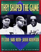 They shaped the game : Ty Cobb, Babe Ruth, Jackie Robinson
