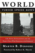 World turned upside down U.S. naval intelligence and the early Cold War struggle for Germany