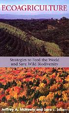 Ecoagriculture : strategies to feed the world and save biodiversity