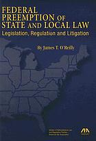 Federal preemption of state and local law : legislation, regulation, and litigation