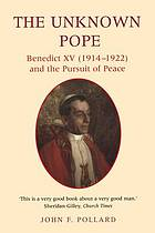 The unknown pope : Benedict XV (1914-1922) and the pursuit of peace