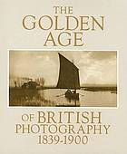 The Golden age of British photography, 1839-1900 : photographs from the Victoria and Albert Museum, London, with selections from the Philadelphia Museum of Art, Royal Archives, Windsor Castle, the Royal Photographic Society, Bath, Science Museum, London, Scottish National Portrait Gallery, Edinburgh