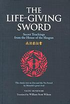 The life-giving sword : secret teachings from the house of the Shogun : the classic text on Zen and the No-Sword by Musashi's great rival