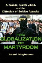The globalization of martyrdom : Al Qaeda, Salafi Jihad, and the diffusion of suicide attacks