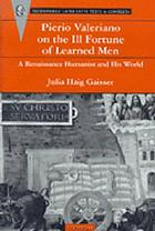 Pierio Valeriano on the ill fortune of learned men : a Renaissance humanist and his world