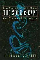 The soundscape : our sonic environment and the tuning of the world
