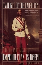 Twilight of the Habsburgs : the life and times of Emperor Francis Joseph