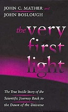 The very first light : the true inside story of the scientific journey back to the dawn of the universe