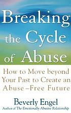 Breaking the cycle of abuse : how to move beyond your past to create an abuse-free future