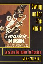 Swing under the Nazis : jazz as a metaphor for freedom