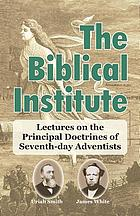 The Biblical institute : a synopsis of lectures on the principal doctrines of Seventh-day Adventists