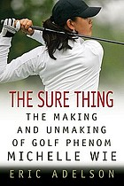 The sure thing : the making and unmaking of golf phenom Michelle Wie