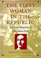 The first woman in the republic : a cultural biography of Lydia Maria Child