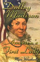 Dolley Madison : America's First Lady