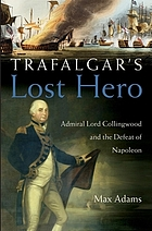 Trafalgar's lost hero : Admiral Lord Collingwood and the defeat of Napoleon
