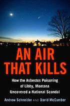 An air that kills : how the asbestos poisoning of Libby, Montana uncovered a national scandal