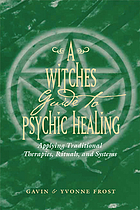 A witch's guide to psychic healing : applying traditional therapies, rituals, and systems