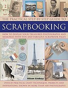 The practical step-by-step guide to scrapbooking : how to display your treasured photographs and memories with fun and fabulous scrapbook pages
