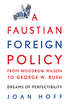 A Faustian foreign policy from Woodrow Wilson to George W. Bush : dreams of perfectibility