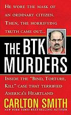 "The BTK murders : inside the ""bind, torture, kill"" case that terrified America's heartland"