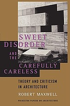 Sweet disorder and the carefully careless : theory and criticism in architecture