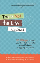 This is not the life I ordered : 50 ways to keep your head above water when life keeps dragging you down