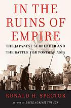 From the ruins of empire : the Japanese surrender and how peace was lost in Asia