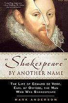 """Shakespeare"" by another name : the life of Edward de Vere, Earl of Oxford, the man who was Shakespeare"