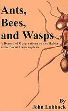 Ants, bees, and wasps; a record of observations on the habits of the social Hymenoptera