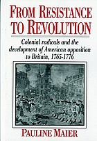 From resistance to revolution; colonial radicals and the development of American opposition to Britain, 1765-1776