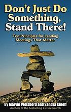 Don't just do something, stand there! : ten principles for leading meetings that matter