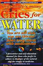 Your body's many cries for water : don't treat thirst with medications : body thirst signals and damages of chronic dehydration are explained : a preventive and self-education manual for those who prefer to adhere to the logic of the natural and the simple in medicine