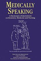 Medically speaking : a dictionary of quotations on dentistry, medicine, and nursing