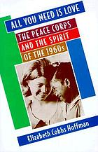 All you need is love : the Peace Corps and the spirit of the 1960s