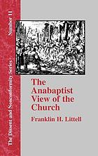 The Anabaptist view of the church; a study in the origins of sectarian Protestantism