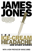 The ice-cream headache, and other stories; the short fiction of James Jones