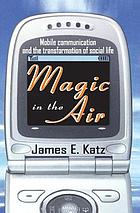 Magic in the air : mobile communication and the transformation of social life