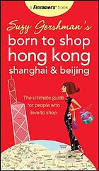 Suzy Gersham's born to shop Hong Kong, Shanghai and Beijing : the ultimate guide for people who love to shop