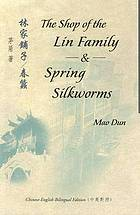 林家鋪子 ; 春蠶 / The shop of the Lin family & ; Spring silkworms / original Chinese text by Mao Dun ; translated by Sidney Shapiro