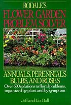 Rodale's flower garden problem solver : annuals, perennials, bulbs, and roses