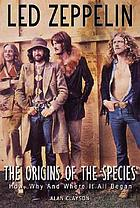 Led Zeppelin : the origin of the species : how, why and where it all began