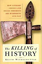 The killing of history : how literary critics and social theorists are murdering our past