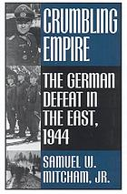 Crumbling empire : the German defeat in the East, 1944