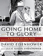 Going home to glory a memoir of life with Dwight D. Eisenhower, 1961-1969